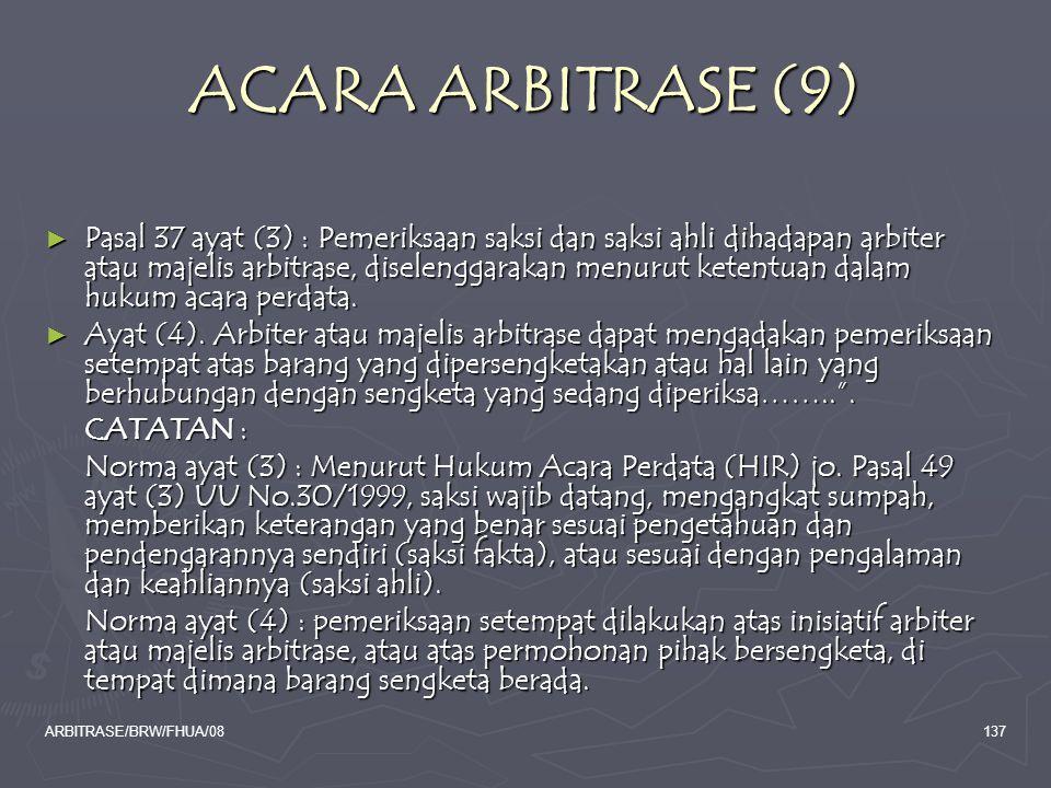 ARBITRASE/BRW/FHUA/08137 ACARA ARBITRASE (9) ► Pasal 37 ayat (3) : Pemeriksaan saksi dan saksi ahli dihadapan arbiter atau majelis arbitrase, diseleng