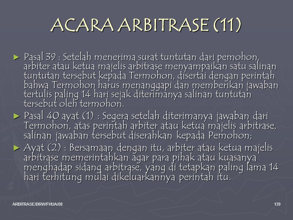 ARBITRASE/BRW/FHUA/08139 ACARA ARBITRASE (11) ► Pasal 39 : Setelah menerima surat tuntutan dari pemohon, arbiter atau ketua majelis arbitrase menyampa