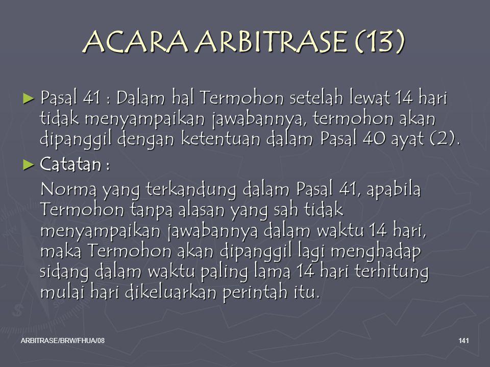 ARBITRASE/BRW/FHUA/08141 ACARA ARBITRASE (13) ► Pasal 41 : Dalam hal Termohon setelah lewat 14 hari tidak menyampaikan jawabannya, termohon akan dipan
