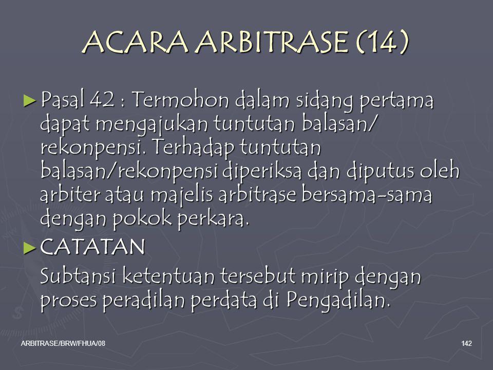 ARBITRASE/BRW/FHUA/08142 ACARA ARBITRASE (14) ► Pasal 42 : Termohon dalam sidang pertama dapat mengajukan tuntutan balasan/ rekonpensi. Terhadap tuntu