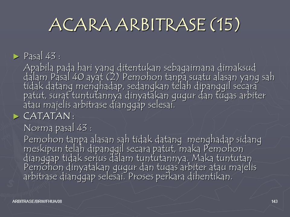 ARBITRASE/BRW/FHUA/08143 ACARA ARBITRASE (15) ► Pasal 43 : Apabila pada hari yang ditentukan sebagaimana dimaksud dalam Pasal 40 ayat (2) Pemohon tanp