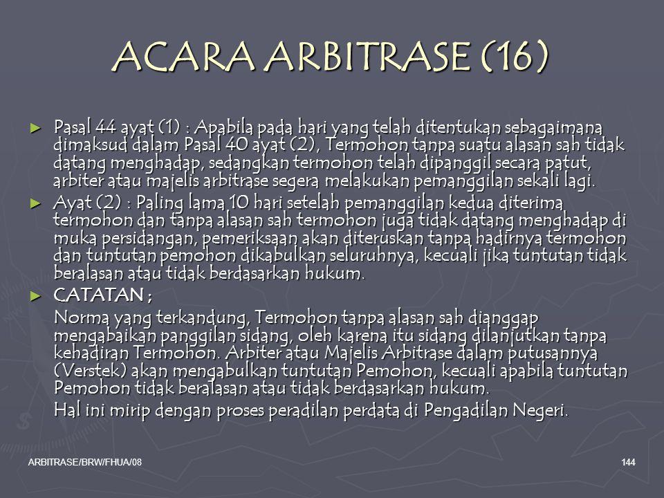 ARBITRASE/BRW/FHUA/08144 ACARA ARBITRASE (16) ► Pasal 44 ayat (1) : Apabila pada hari yang telah ditentukan sebagaimana dimaksud dalam Pasal 40 ayat (
