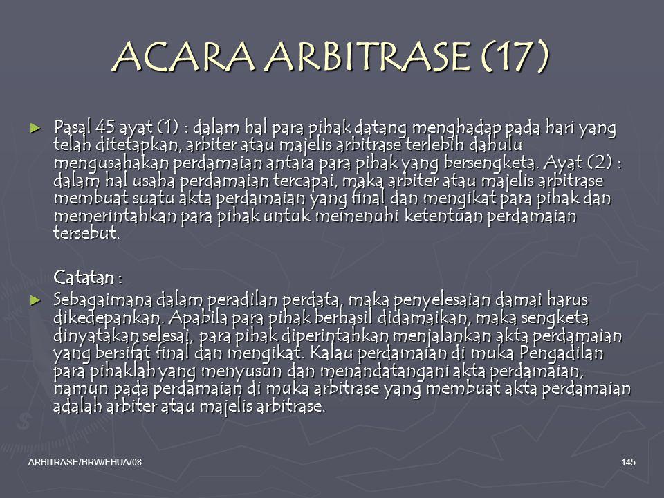 ARBITRASE/BRW/FHUA/08145 ACARA ARBITRASE (17) ► Pasal 45 ayat (1) : dalam hal para pihak datang menghadap pada hari yang telah ditetapkan, arbiter ata