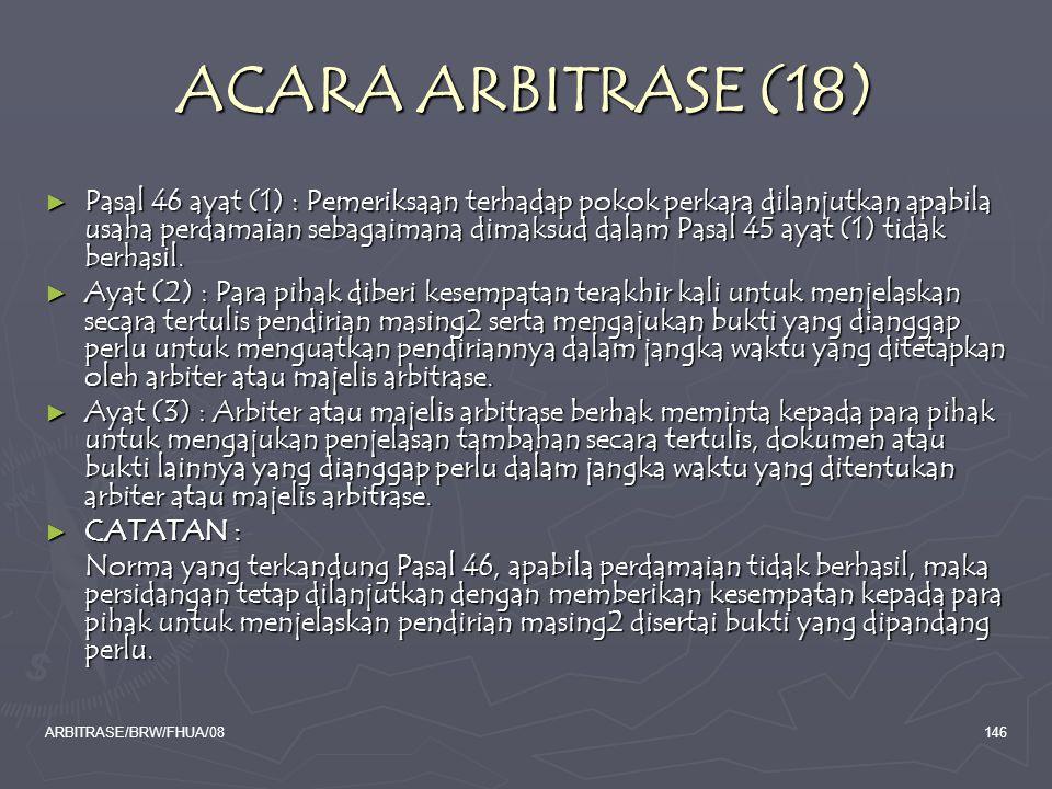 ARBITRASE/BRW/FHUA/08146 ACARA ARBITRASE (18) ► Pasal 46 ayat (1) : Pemeriksaan terhadap pokok perkara dilanjutkan apabila usaha perdamaian sebagaiman