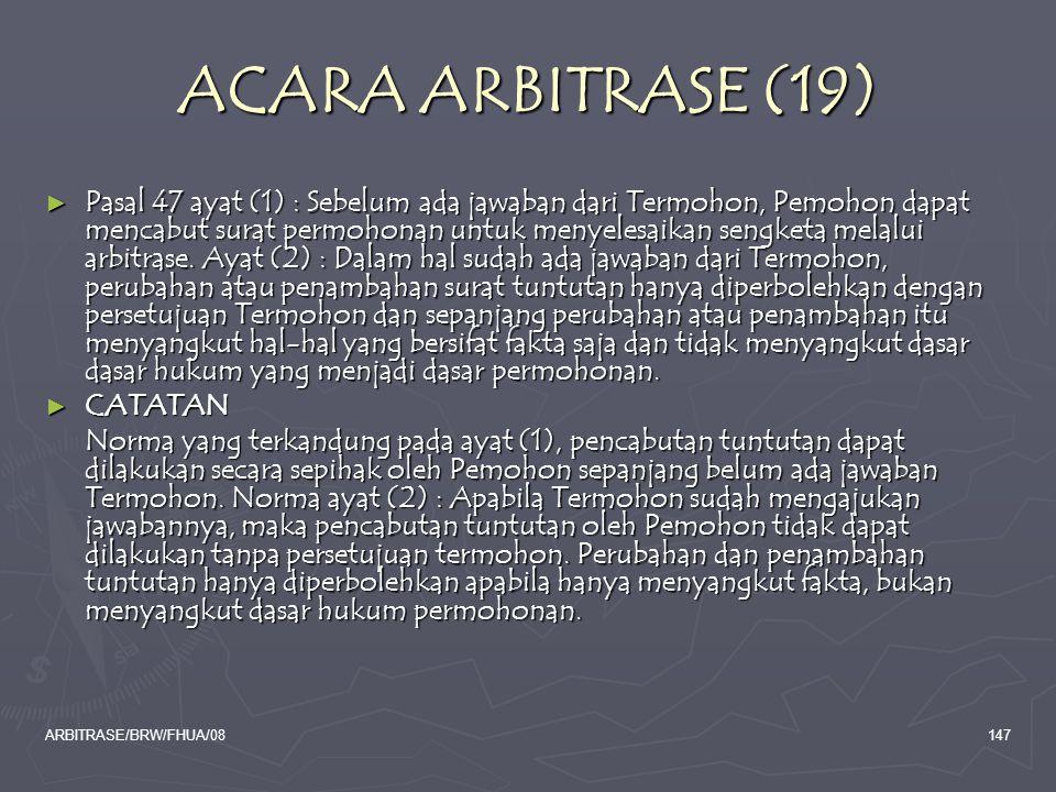 ARBITRASE/BRW/FHUA/08147 ACARA ARBITRASE (19) ► Pasal 47 ayat (1) : Sebelum ada jawaban dari Termohon, Pemohon dapat mencabut surat permohonan untuk m