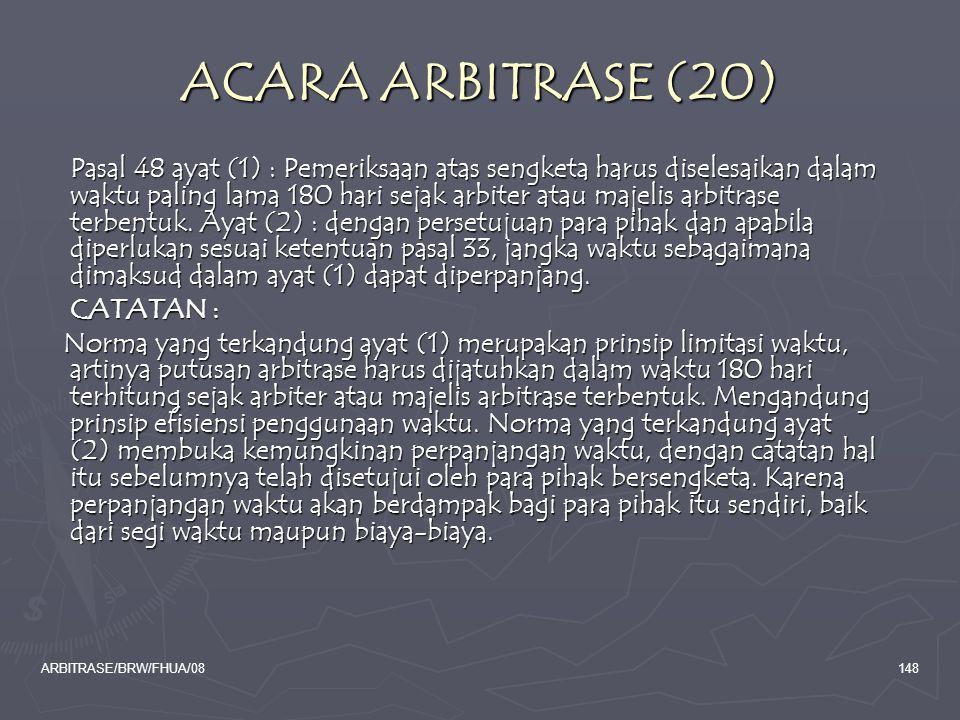 ARBITRASE/BRW/FHUA/08148 ACARA ARBITRASE (20) Pasal 48 ayat (1) : Pemeriksaan atas sengketa harus diselesaikan dalam waktu paling lama 180 hari sejak