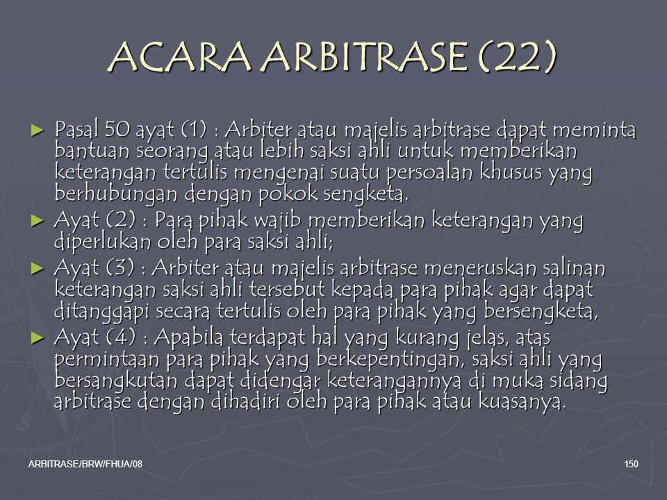 ARBITRASE/BRW/FHUA/08150 ACARA ARBITRASE (22) ► Pasal 50 ayat (1) : Arbiter atau majelis arbitrase dapat meminta bantuan seorang atau lebih saksi ahli