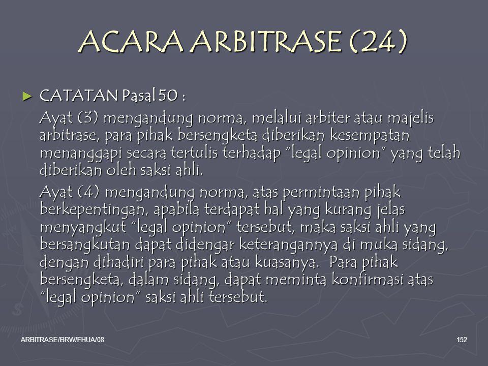 ARBITRASE/BRW/FHUA/08152 ACARA ARBITRASE (24) ► CATATAN Pasal 50 : Ayat (3) mengandung norma, melalui arbiter atau majelis arbitrase, para pihak berse