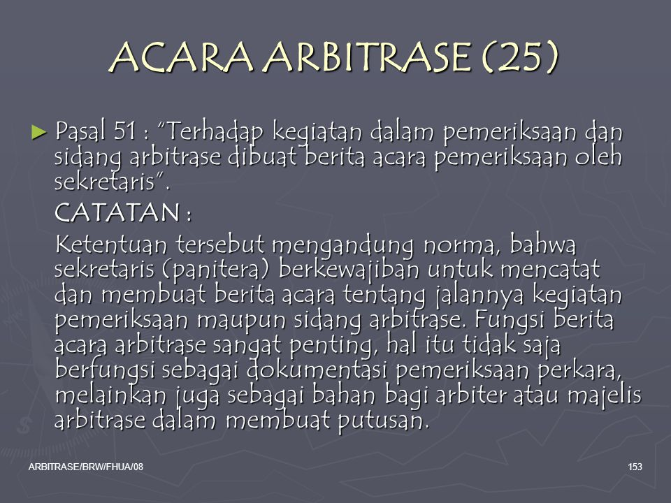 "ARBITRASE/BRW/FHUA/08153 ACARA ARBITRASE (25) ► Pasal 51 : ""Terhadap kegiatan dalam pemeriksaan dan sidang arbitrase dibuat berita acara pemeriksaan o"