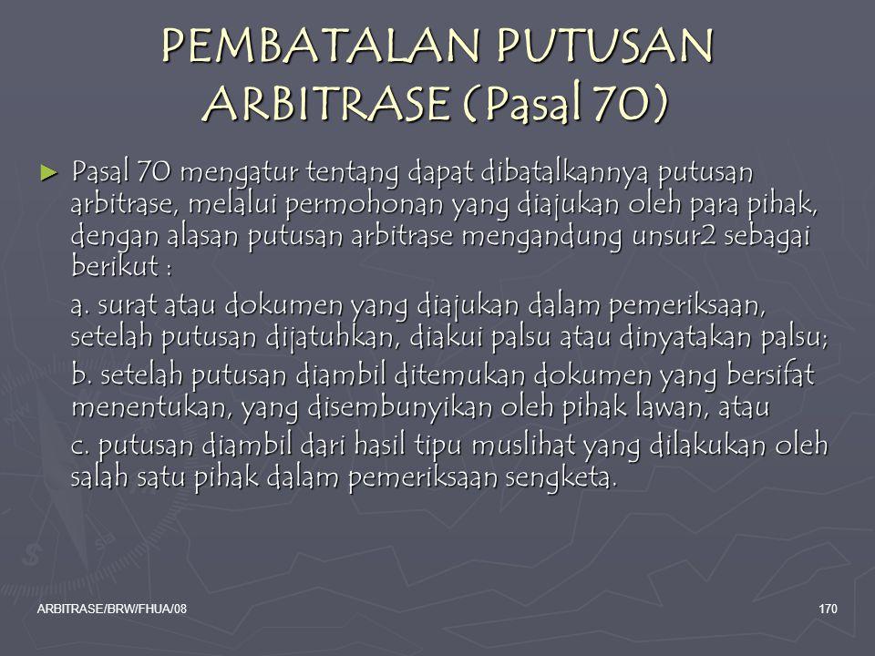 ARBITRASE/BRW/FHUA/08170 PEMBATALAN PUTUSAN ARBITRASE (Pasal 70) ► Pasal 70 mengatur tentang dapat dibatalkannya putusan arbitrase, melalui permohonan