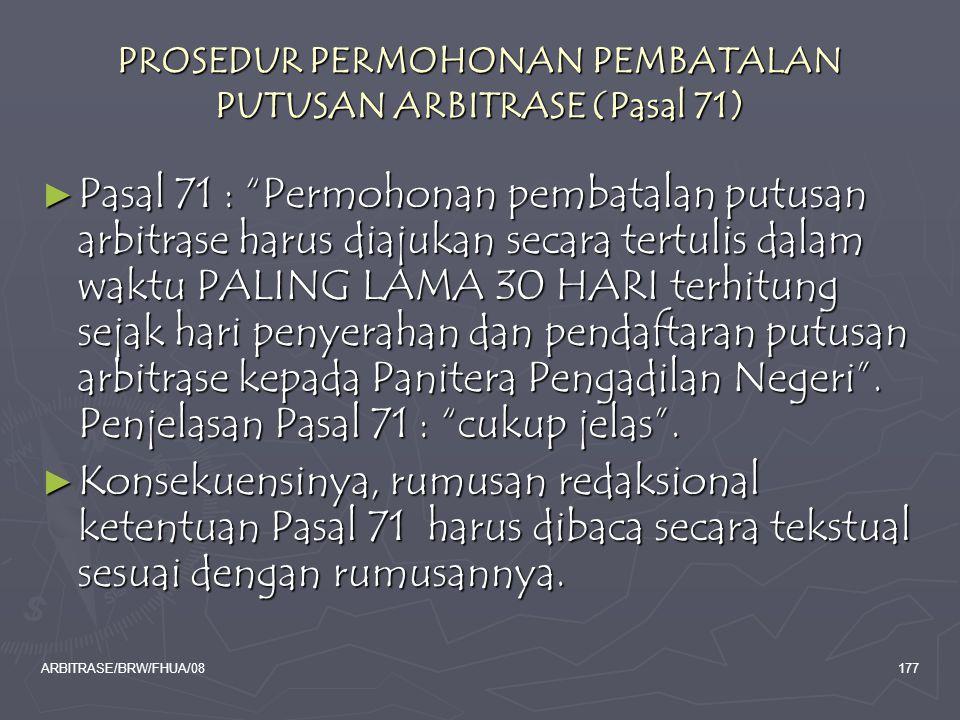 "ARBITRASE/BRW/FHUA/08177 PROSEDUR PERMOHONAN PEMBATALAN PUTUSAN ARBITRASE (Pasal 71) ► Pasal 71 : ""Permohonan pembatalan putusan arbitrase harus diaju"
