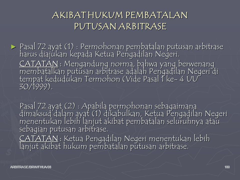 ARBITRASE/BRW/FHUA/08180 AKIBAT HUKUM PEMBATALAN PUTUSAN ARBITRASE ► Pasal 72 ayat (1) : Permohonan pembatalan putusan arbitrase harus diajukan kepada