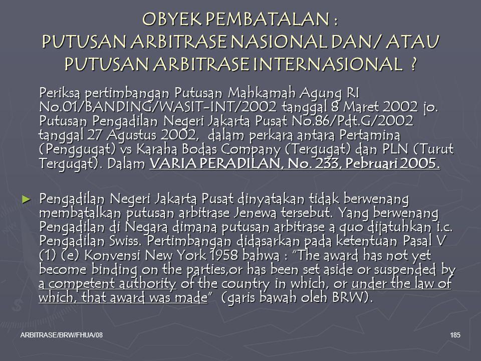 ARBITRASE/BRW/FHUA/08185 OBYEK PEMBATALAN : PUTUSAN ARBITRASE NASIONAL DAN/ ATAU PUTUSAN ARBITRASE INTERNASIONAL ? Periksa pertimbangan Putusan Mahkam