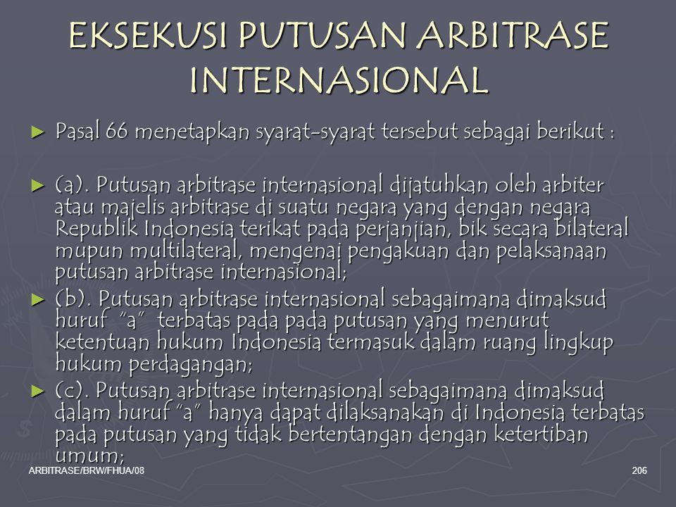 ARBITRASE/BRW/FHUA/08206 EKSEKUSI PUTUSAN ARBITRASE INTERNASIONAL ► Pasal 66 menetapkan syarat-syarat tersebut sebagai berikut : ► (a). Putusan arbitr