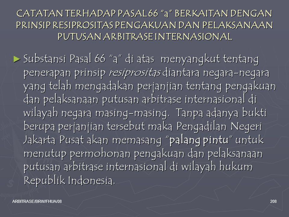 "ARBITRASE/BRW/FHUA/08208 CATATAN TERHADAP PASAL 66 ""a"" BERKAITAN DENGAN PRINSIP RESIPROSITAS PENGAKUAN DAN PELAKSANAAN PUTUSAN ARBITRASE INTERNASIONAL"