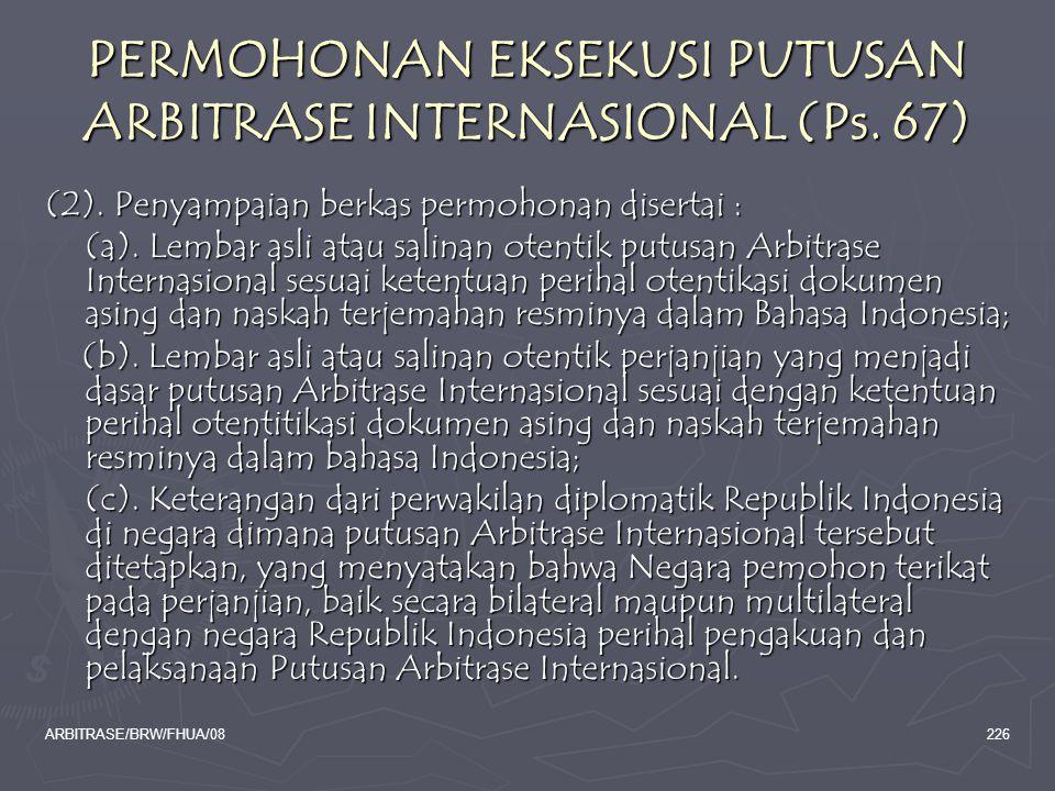 ARBITRASE/BRW/FHUA/08226 PERMOHONAN EKSEKUSI PUTUSAN ARBITRASE INTERNASIONAL (Ps. 67) (2). Penyampaian berkas permohonan disertai : (a). Lembar asli a