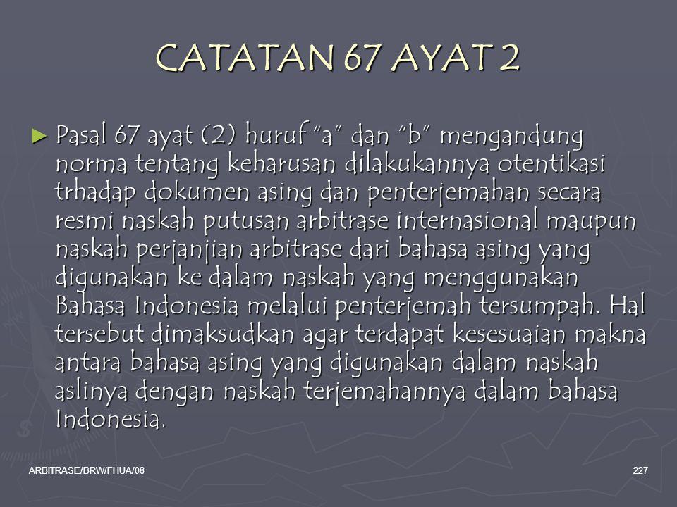 "ARBITRASE/BRW/FHUA/08227 CATATAN 67 AYAT 2 ► Pasal 67 ayat (2) huruf ""a"" dan ""b"" mengandung norma tentang keharusan dilakukannya otentikasi trhadap do"