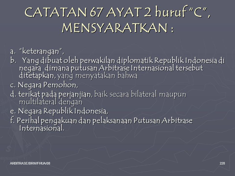 """ARBITRASE/BRW/FHUA/08228 CATATAN 67 AYAT 2 huruf """"C"""", MENSYARATKAN : a. """"keterangan"""", b. Yang dibuat oleh perwakilan diplomatik Republik Indonesia di"""