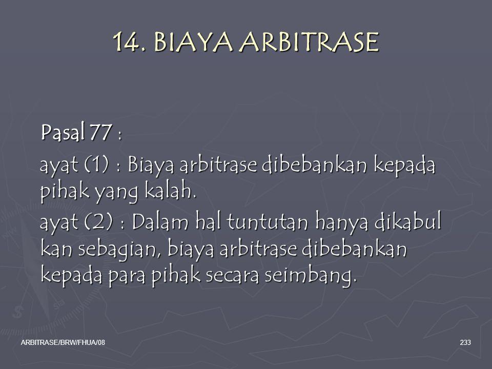 ARBITRASE/BRW/FHUA/08233 14. BIAYA ARBITRASE Pasal 77 : ayat (1) : Biaya arbitrase dibebankan kepada pihak yang kalah. ayat (2) : Dalam hal tuntutan h