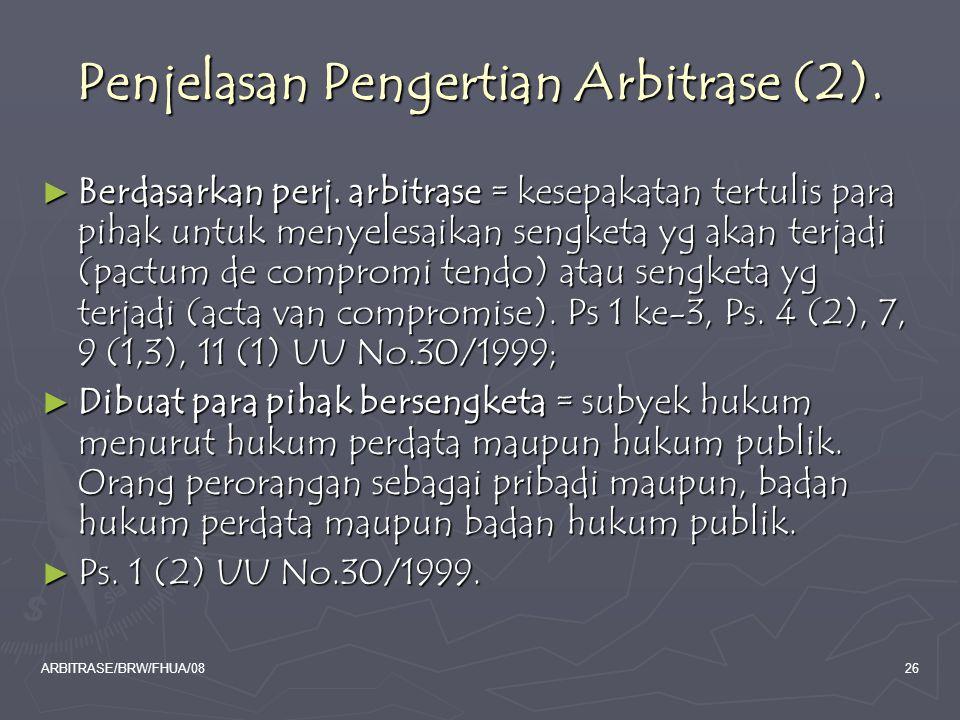 ARBITRASE/BRW/FHUA/0826 Penjelasan Pengertian Arbitrase (2). ► Berdasarkan perj. arbitrase = kesepakatan tertulis para pihak untuk menyelesaikan sengk