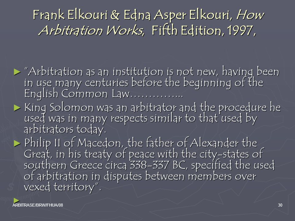 ARBITRASE/BRW/FHUA/0830 Frank Elkouri & Edna Asper Elkouri, How Arbitration Works, Fifth Edition, 1997, ► Arbitration as an institution is not new, having been in use many centuries before the beginning of the English Common Law…………...