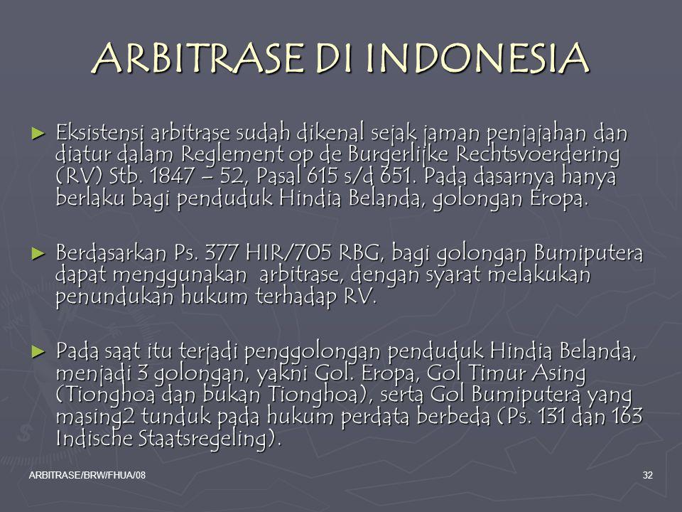 ARBITRASE/BRW/FHUA/0832 ARBITRASE DI INDONESIA ► Eksistensi arbitrase sudah dikenal sejak jaman penjajahan dan diatur dalam Reglement op de Burgerlijk