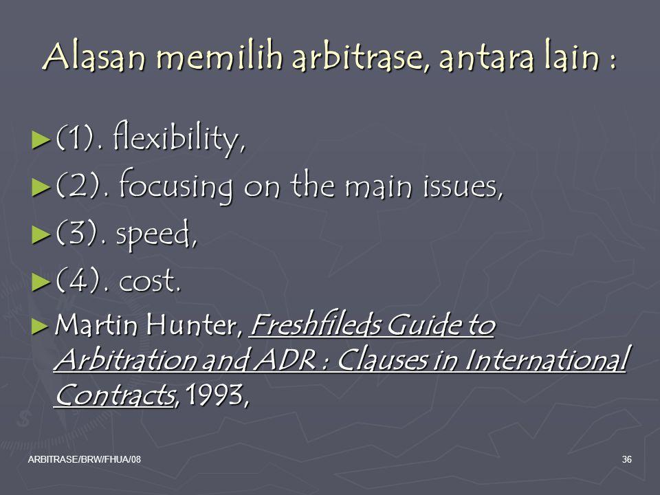 ARBITRASE/BRW/FHUA/0836 Alasan memilih arbitrase, antara lain : ► (1). flexibility, ► (2). focusing on the main issues, ► (3). speed, ► (4). cost. ► M