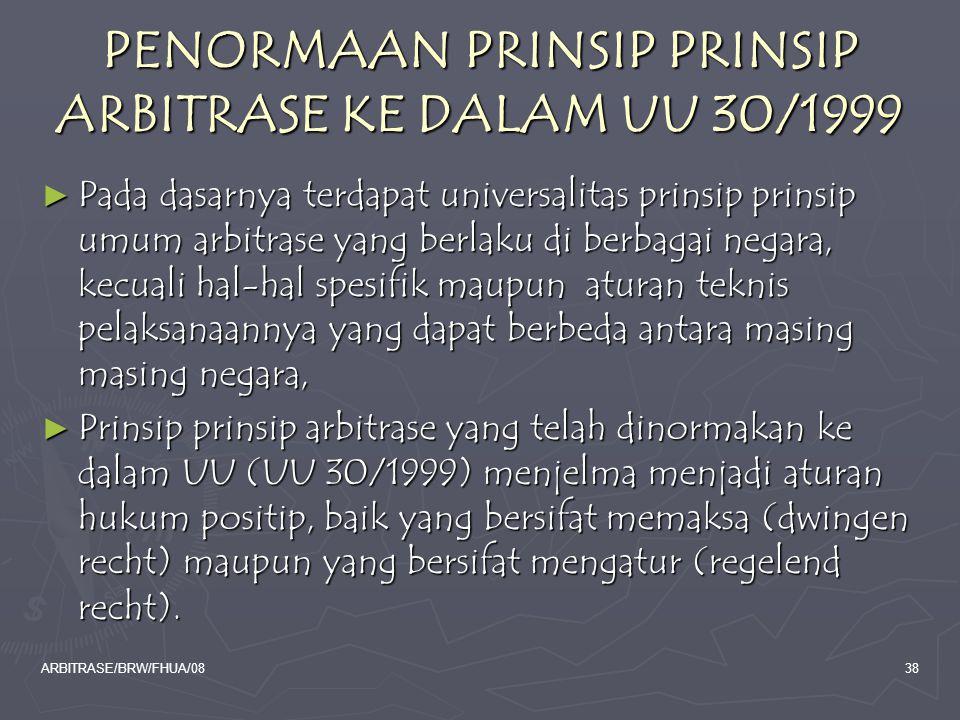ARBITRASE/BRW/FHUA/0838 PENORMAAN PRINSIP PRINSIP ARBITRASE KE DALAM UU 30/1999 ► Pada dasarnya terdapat universalitas prinsip prinsip umum arbitrase