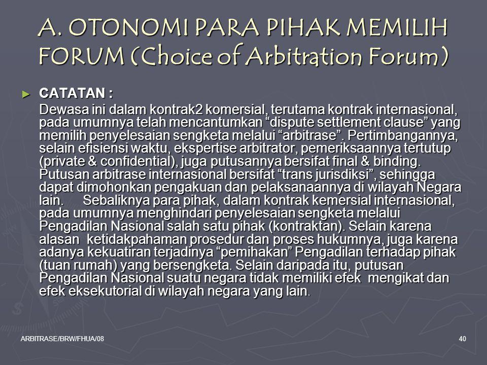 ARBITRASE/BRW/FHUA/0840 A. OTONOMI PARA PIHAK MEMILIH FORUM (Choice of Arbitration Forum) ► CATATAN : Dewasa ini dalam kontrak2 komersial, terutama ko