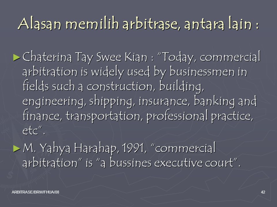 ARBITRASE/BRW/FHUA/0842 Alasan memilih arbitrase, antara lain : ► Chaterina Tay Swee Kian : Today, commercial arbitration is widely used by businessmen in fields such a construction, building, engineering, shipping, insurance, banking and finance, transportation, professional practice, etc .