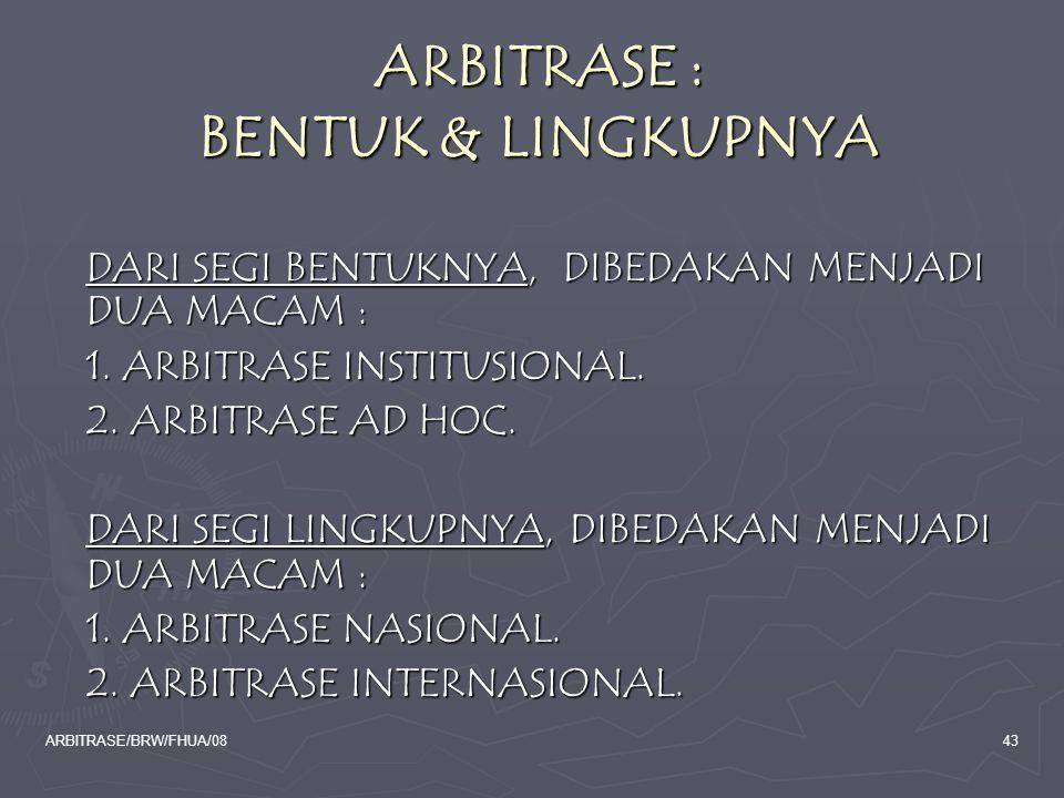 ARBITRASE/BRW/FHUA/0843 ARBITRASE : BENTUK & LINGKUPNYA DARI SEGI BENTUKNYA, DIBEDAKAN MENJADI DUA MACAM : 1. ARBITRASE INSTITUSIONAL. 2. ARBITRASE AD