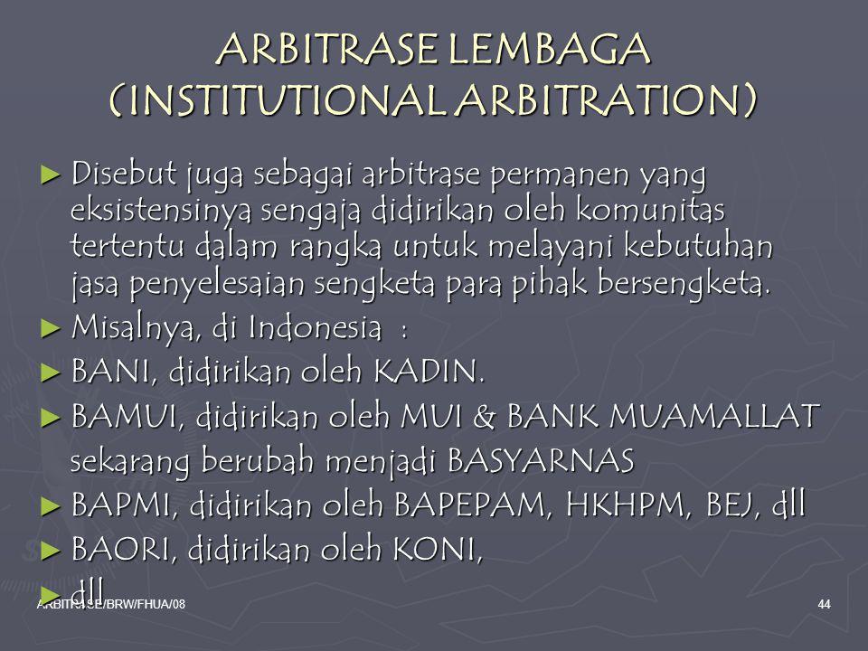 ARBITRASE/BRW/FHUA/0844 ARBITRASE LEMBAGA (INSTITUTIONAL ARBITRATION) ► Disebut juga sebagai arbitrase permanen yang eksistensinya sengaja didirikan o