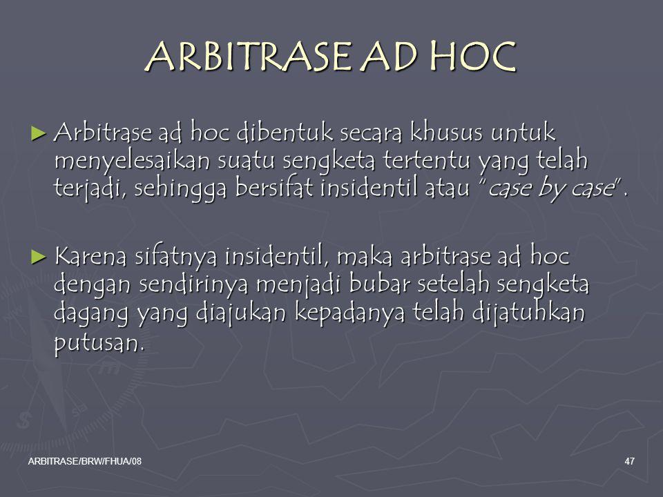 ARBITRASE/BRW/FHUA/0847 ARBITRASE AD HOC ► Arbitrase ad hoc dibentuk secara khusus untuk menyelesaikan suatu sengketa tertentu yang telah terjadi, seh