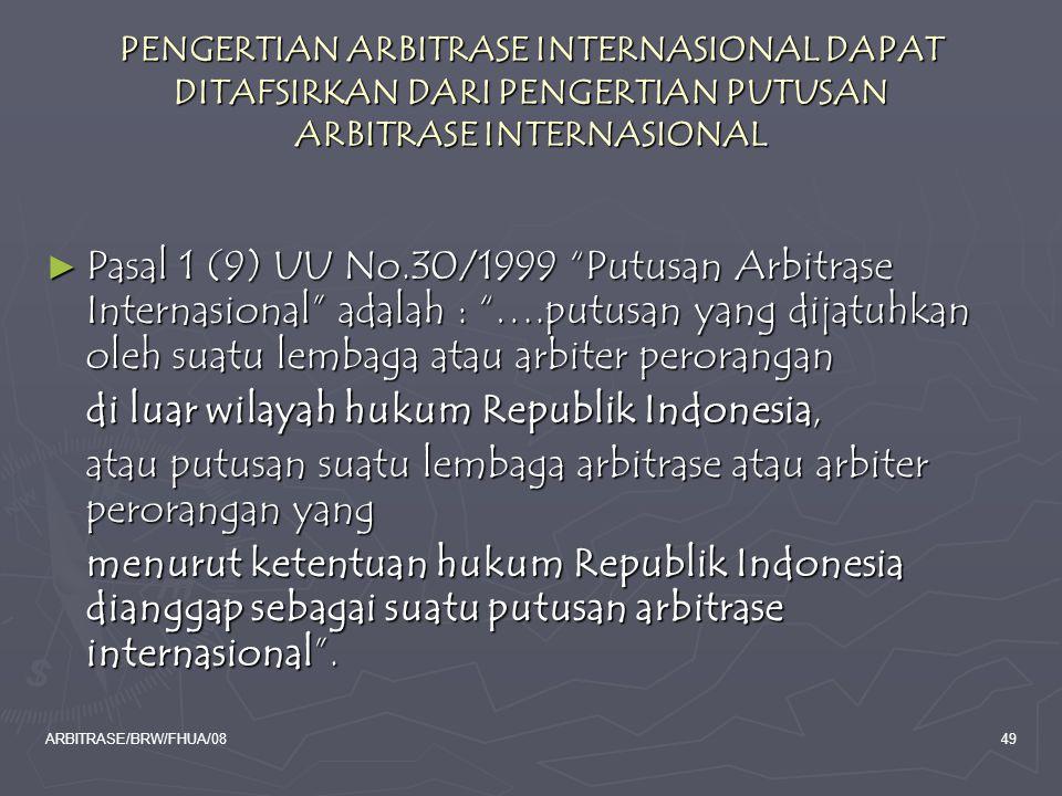 ARBITRASE/BRW/FHUA/0849 PENGERTIAN ARBITRASE INTERNASIONAL DAPAT DITAFSIRKAN DARI PENGERTIAN PUTUSAN ARBITRASE INTERNASIONAL ► Pasal 1 (9) UU No.30/19