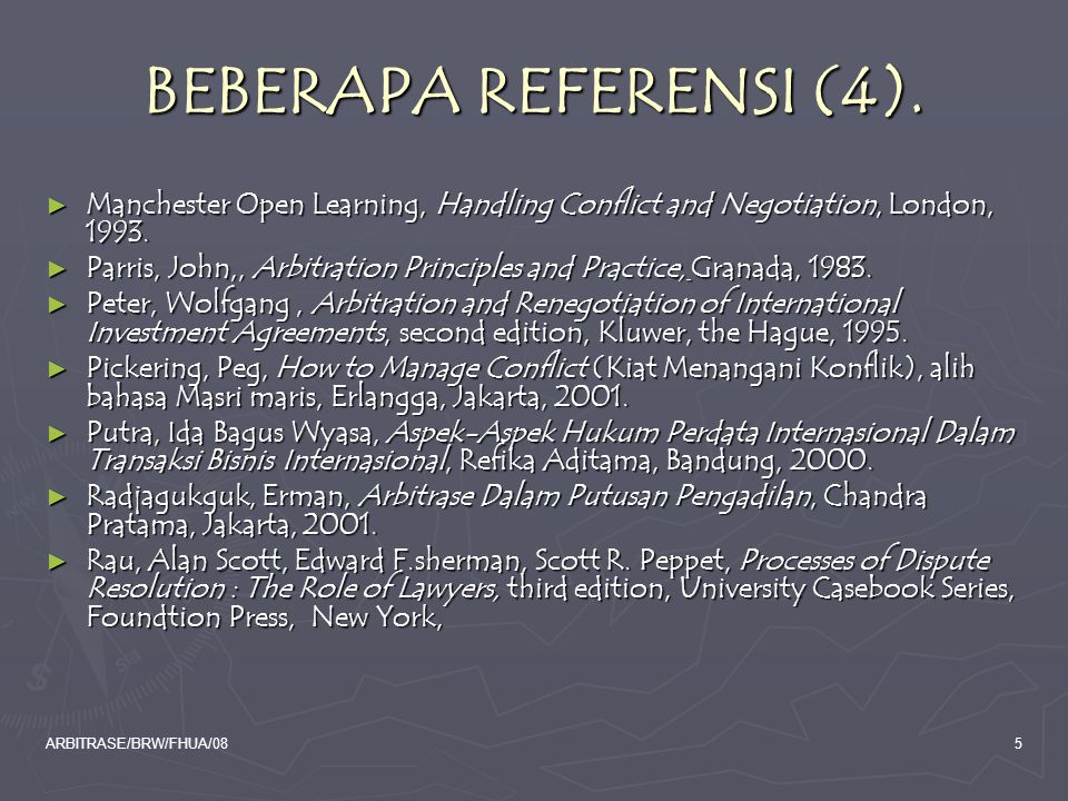 ARBITRASE/BRW/FHUA/085 BEBERAPA REFERENSI (4). ► Manchester Open Learning, Handling Conflict and Negotiation, London, 1993. ► Parris, John,, Arbitrati