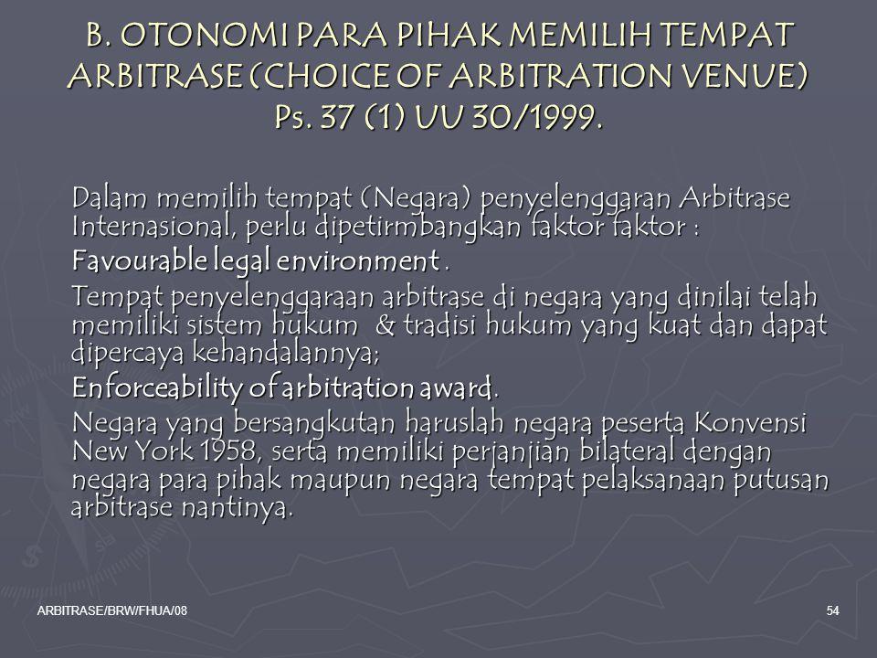 ARBITRASE/BRW/FHUA/0854 B. OTONOMI PARA PIHAK MEMILIH TEMPAT ARBITRASE (CHOICE OF ARBITRATION VENUE) Ps. 37 (1) UU 30/1999. Dalam memilih tempat (Nega