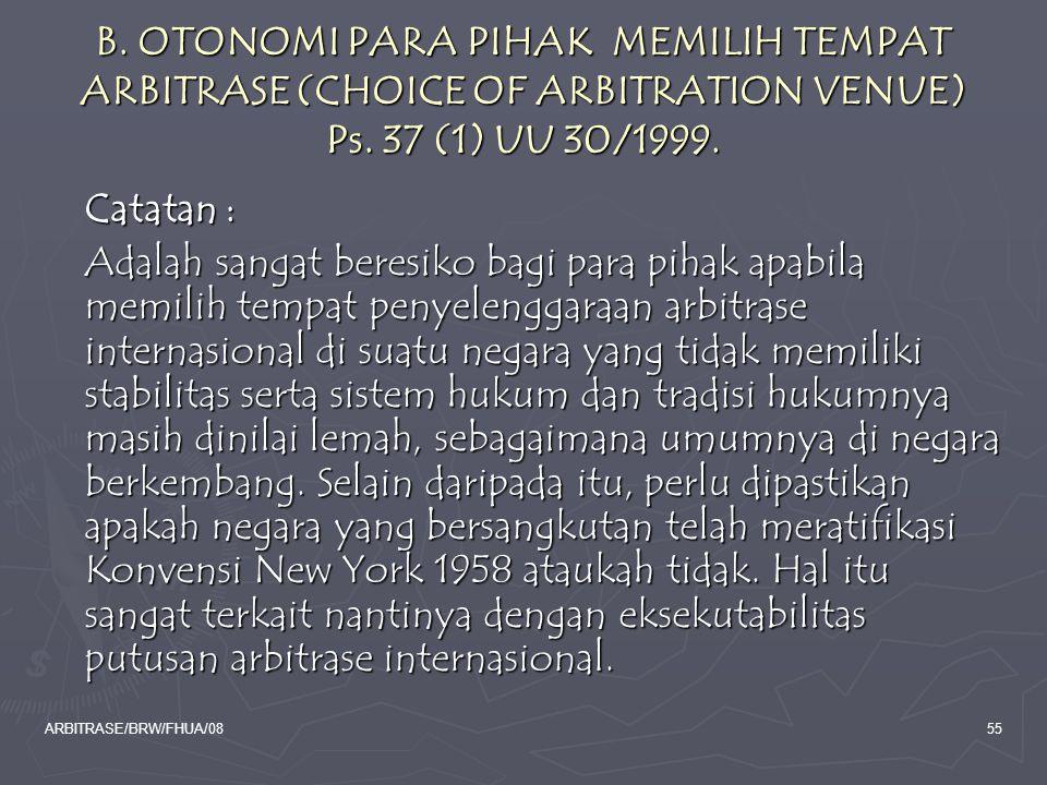 ARBITRASE/BRW/FHUA/0855 B. OTONOMI PARA PIHAK MEMILIH TEMPAT ARBITRASE (CHOICE OF ARBITRATION VENUE) Ps. 37 (1) UU 30/1999. Catatan : Adalah sangat be