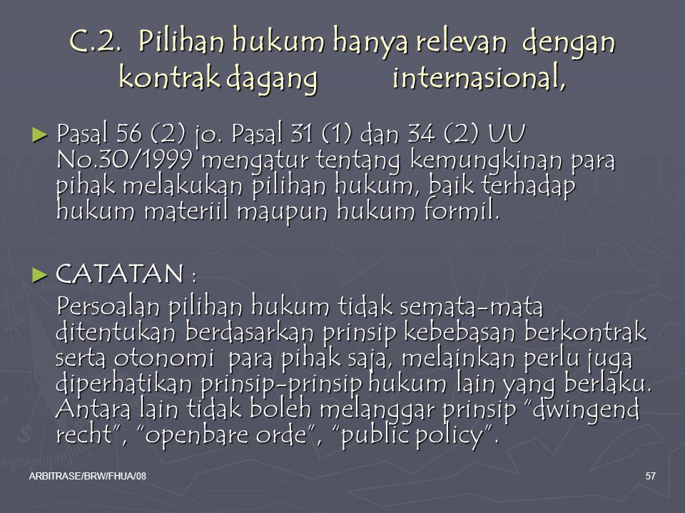 ARBITRASE/BRW/FHUA/0857 C.2. Pilihan hukum hanya relevan dengan kontrak dagang internasional, ► Pasal 56 (2) jo. Pasal 31 (1) dan 34 (2) UU No.30/1999