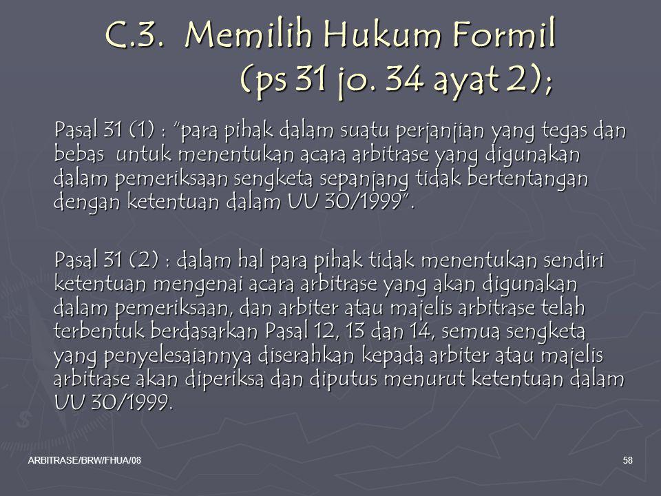"ARBITRASE/BRW/FHUA/0858 C.3. Memilih Hukum Formil (ps 31 jo. 34 ayat 2); Pasal 31 (1) : ""para pihak dalam suatu perjanjian yang tegas dan bebas untuk"