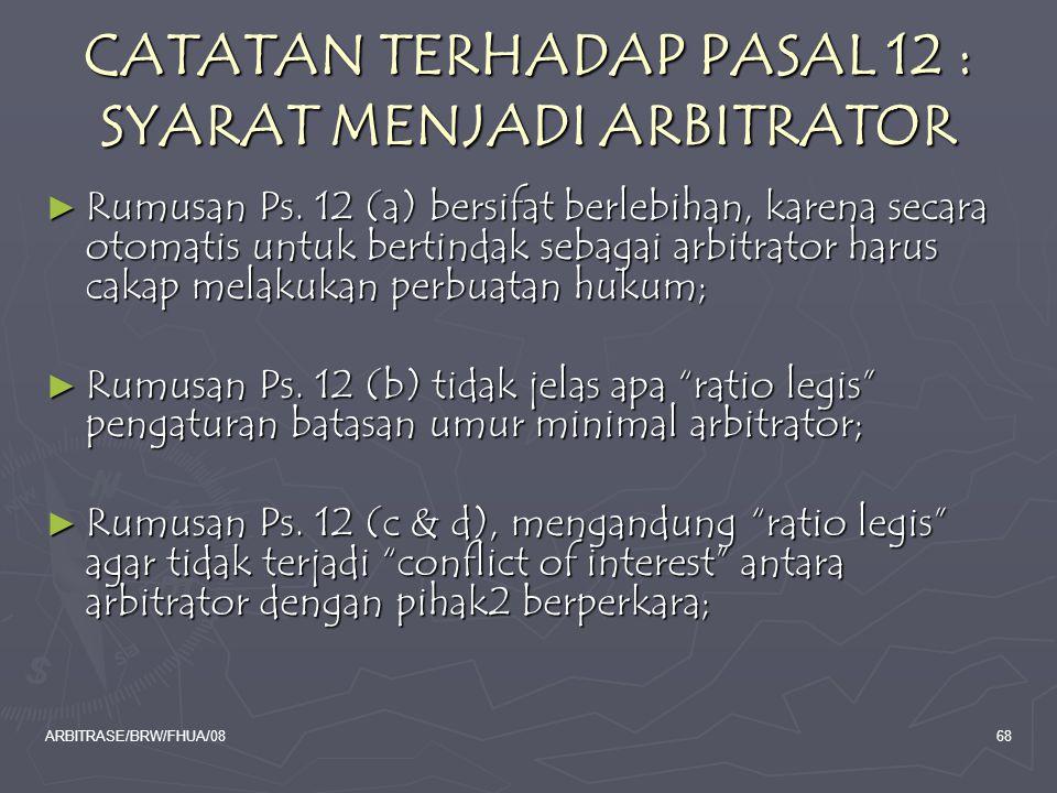 ARBITRASE/BRW/FHUA/0868 CATATAN TERHADAP PASAL 12 : SYARAT MENJADI ARBITRATOR ► Rumusan Ps. 12 (a) bersifat berlebihan, karena secara otomatis untuk b