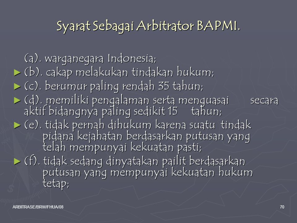 ARBITRASE/BRW/FHUA/0870 Syarat Sebagai Arbitrator BAPMI. (a). warganegara Indonesia; ► (b). cakap melakukan tindakan hukum; ► (c). berumur paling rend