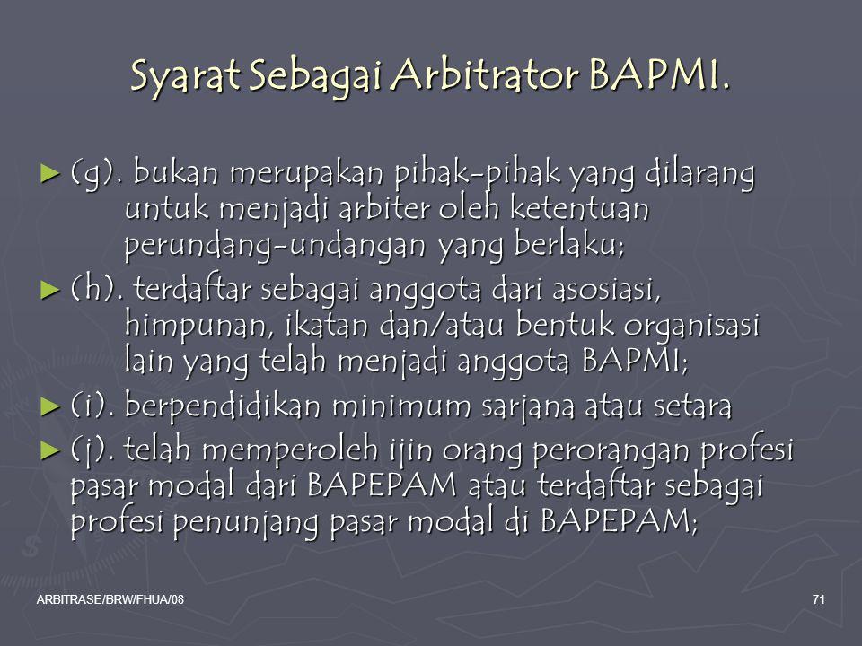 ARBITRASE/BRW/FHUA/0871 Syarat Sebagai Arbitrator BAPMI. ► (g). bukan merupakan pihak-pihak yang dilarang untuk menjadi arbiter oleh ketentuan perunda