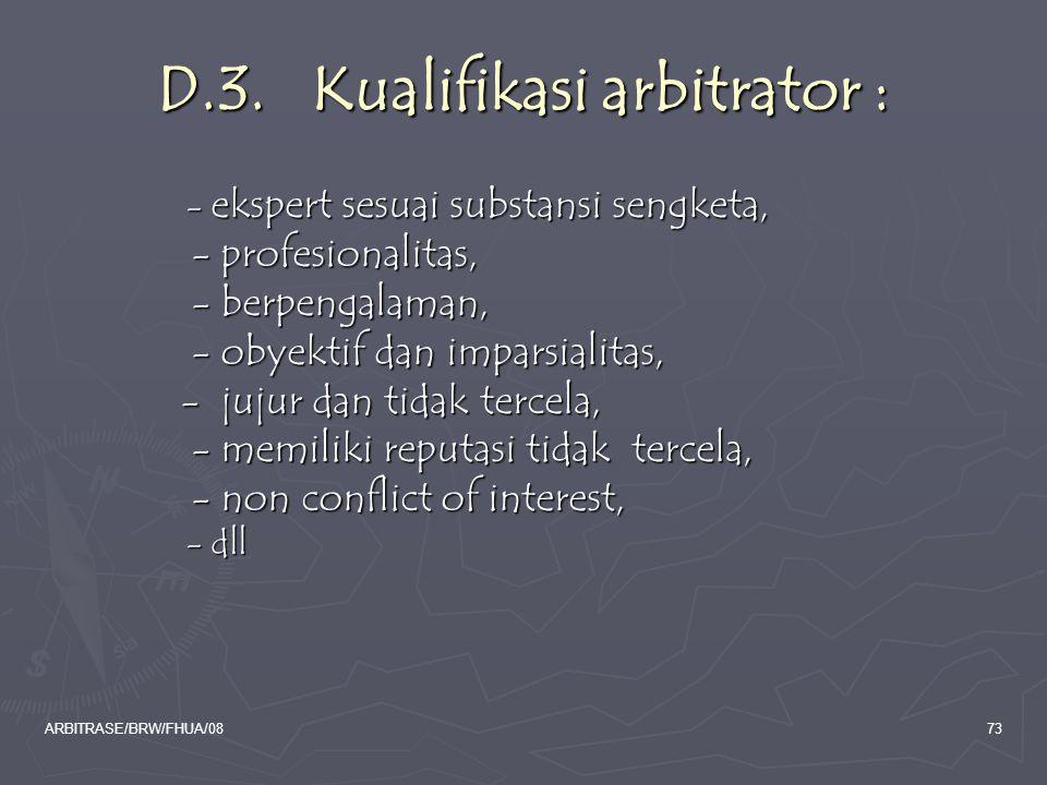 ARBITRASE/BRW/FHUA/0873 D.3. Kualifikasi arbitrator : - ekspert sesuai substansi sengketa, - ekspert sesuai substansi sengketa, - profesionalitas, - p