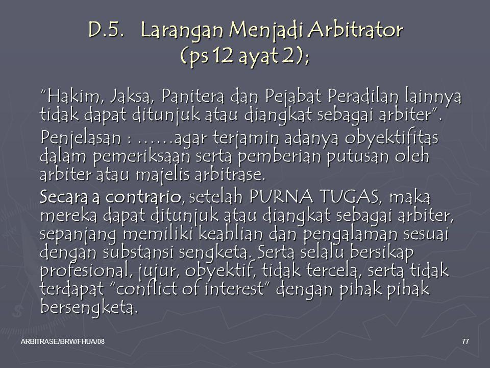"""ARBITRASE/BRW/FHUA/0877 D.5. Larangan Menjadi Arbitrator (ps 12 ayat 2); """"Hakim, Jaksa, Panitera dan Pejabat Peradilan lainnya tidak dapat ditunjuk at"""