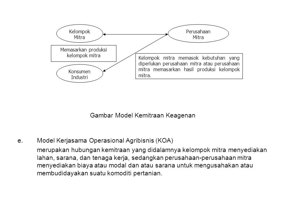 e.Model Kerjasama Operasional Agribisnis (KOA) merupakan hubungan kemitraan yang didalamnya kelompok mitra menyediakan lahan, sarana, dan tenaga kerja