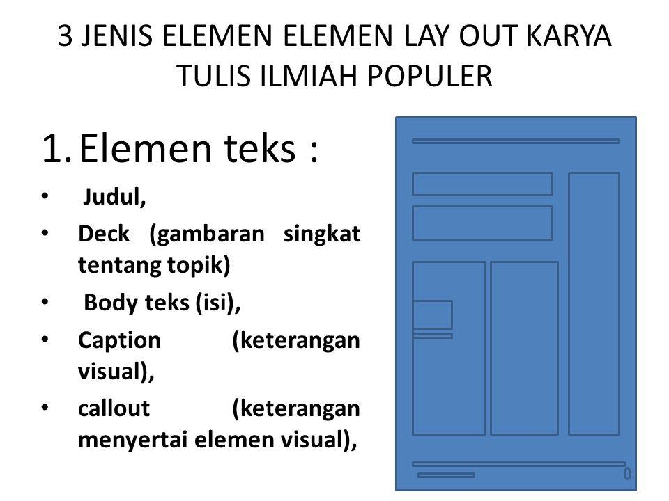 3 JENIS ELEMEN ELEMEN LAY OUT KARYA TULIS ILMIAH POPULER 1.Elemen teks : Judul, Deck (gambaran singkat tentang topik) Body teks (isi), Caption (ketera