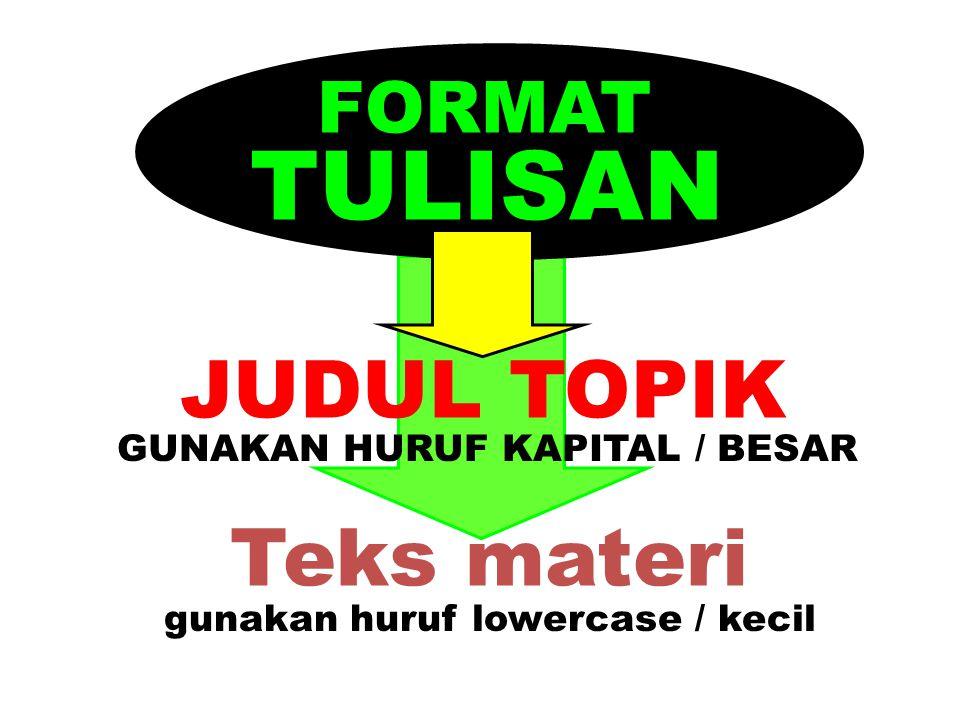FORMAT TULISAN JUDUL TOPIK Teks materi GUNAKAN HURUF KAPITAL / BESAR gunakan huruf lowercase / kecil