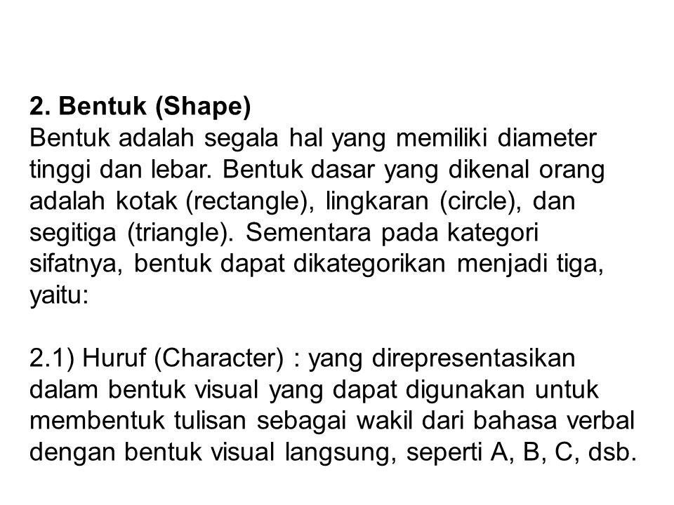 2. Bentuk (Shape) Bentuk adalah segala hal yang memiliki diameter tinggi dan lebar. Bentuk dasar yang dikenal orang adalah kotak (rectangle), lingkara