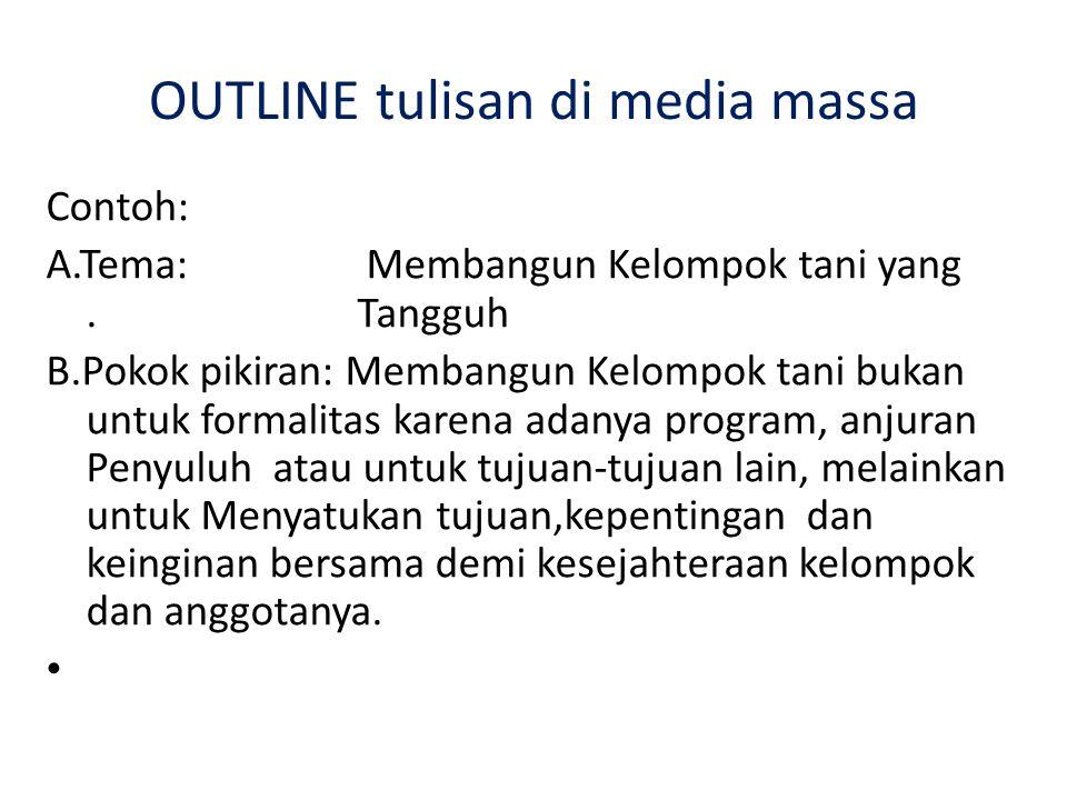 OUTLINE tulisan di media massa Contoh: A.Tema: Membangun Kelompok tani yang. Tangguh B.Pokok pikiran: Membangun Kelompok tani bukan untuk formalitas k
