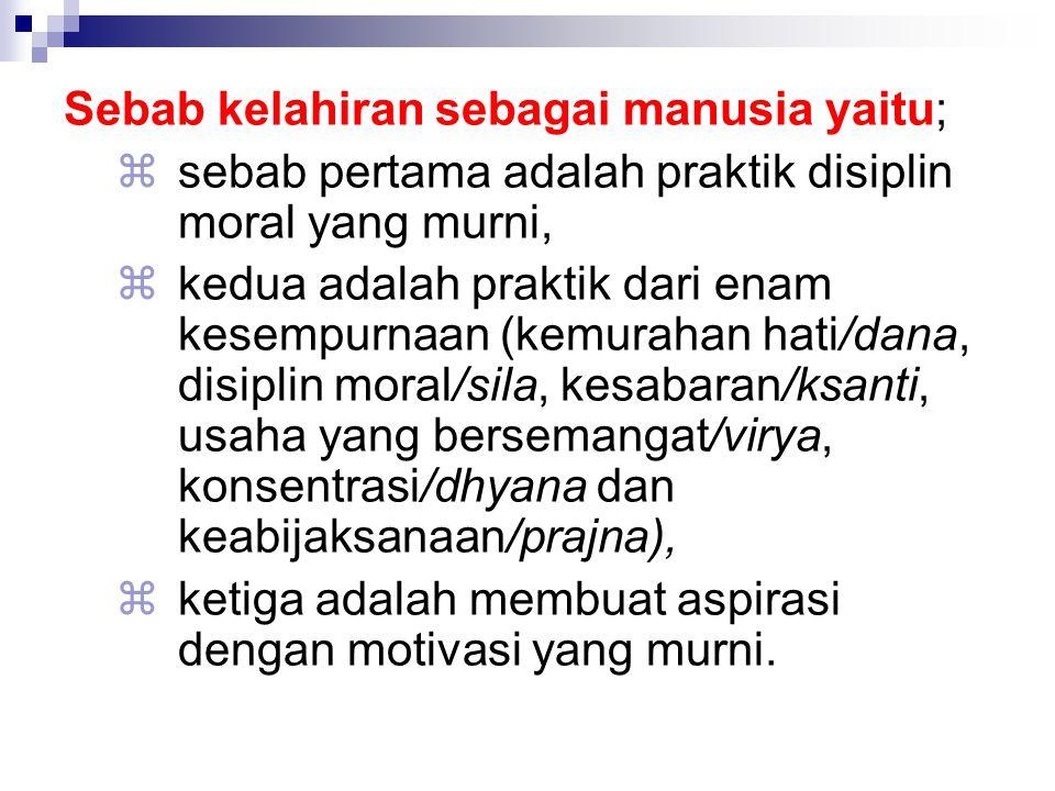 Sebab kelahiran sebagai manusia yaitu;  sebab pertama adalah praktik disiplin moral yang murni,  kedua adalah praktik dari enam kesempurnaan (kemura